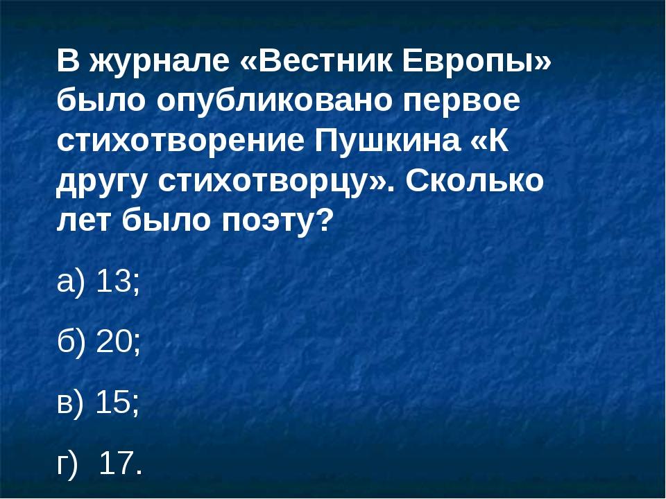 В журнале «Вестник Европы» было опубликовано первое стихотворение Пушкина «К...