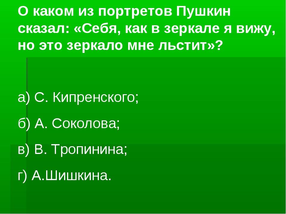 О каком из портретов Пушкин сказал: «Себя, как в зеркале я вижу, но это зерка...