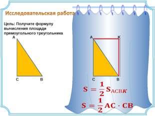 Цель: Получите формулу вычисления площади прямоугольного треугольника A C B A