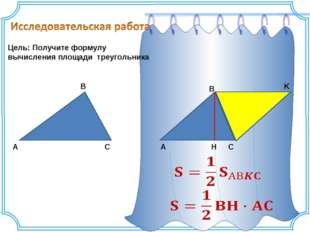 Цель: Получите формулу вычисления площади треугольника A C B A K C B H
