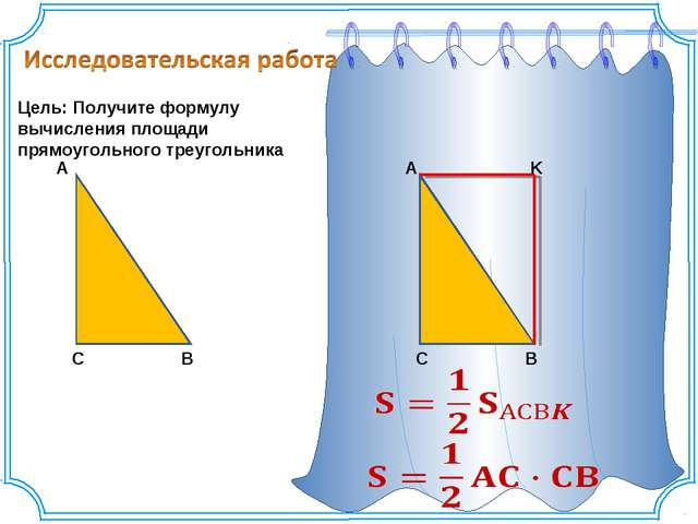 Цель: Получите формулу вычисления площади прямоугольного треугольника A C B A...