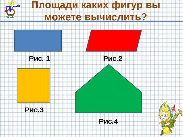 Площади каких фигур вы можете вычислить? Рис. 1 Рис.2 Рис.3 Рис.4