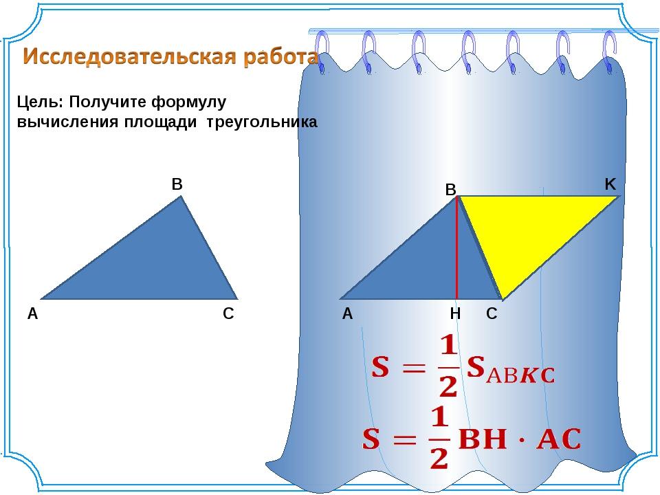 Цель: Получите формулу вычисления площади треугольника A C B A K C B H...