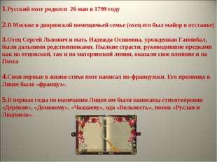 1.Русский поэт родился 26 мая в 1799 году 2.В Москве в дворянской помещичьей