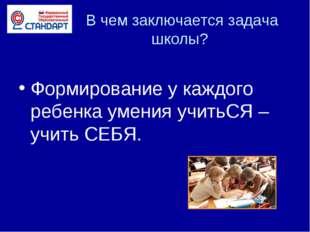 В чем заключается задача школы? Формирование у каждого ребенка умения учитьС