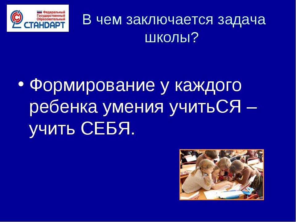 В чем заключается задача школы? Формирование у каждого ребенка умения учитьС...