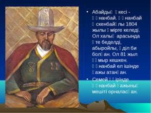 Абайдың әкесі - Құнанбай. Құнанбай Өскенбайұлы 1804 жылы өмірге келеді. Ол ха