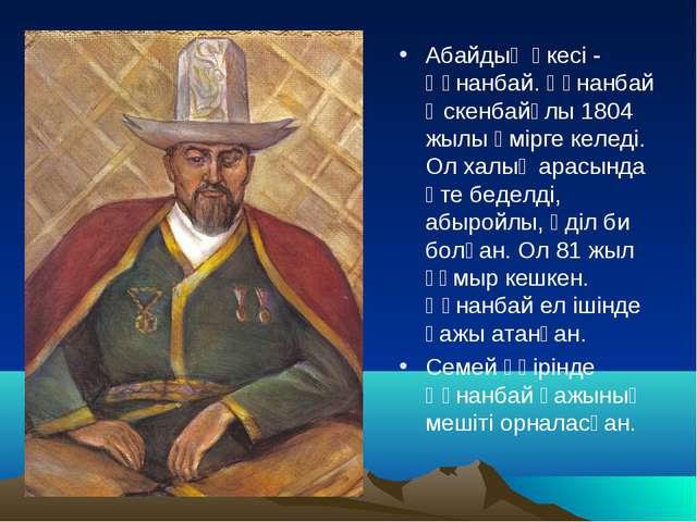 Абайдың әкесі - Құнанбай. Құнанбай Өскенбайұлы 1804 жылы өмірге келеді. Ол ха...