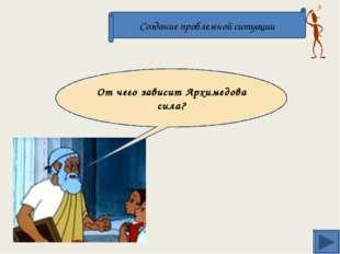 . Создание проблемной ситуации От чего зависит Архимедова сила?