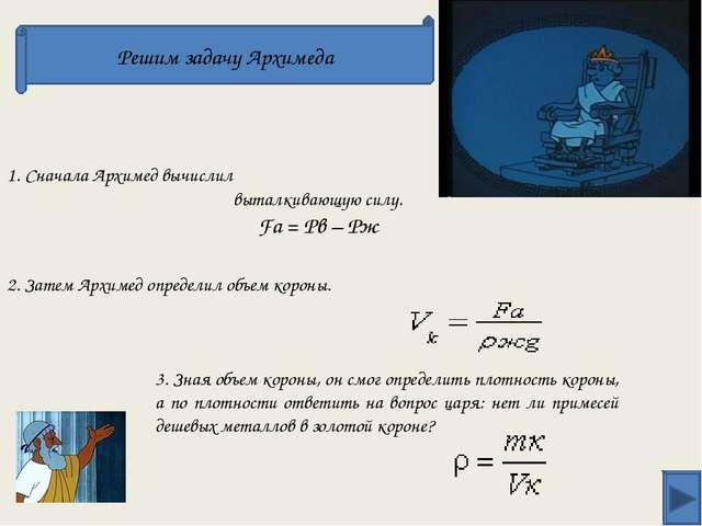 Решим задачу Архимеда 1. Сначала Архимед вычислил выталкивающую силу. Fа = Рв...