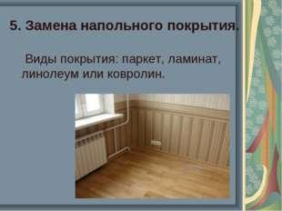 5. Замена напольного покрытия. Виды покрытия: паркет, ламинат, линолеум или к