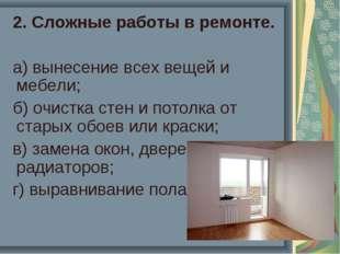 2. Сложные работы в ремонте. а) вынесение всех вещей и мебели; б) очистка ст