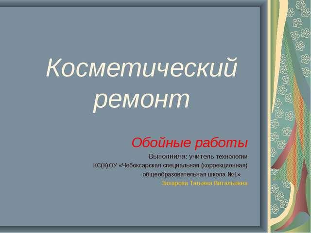 Косметический ремонт Обойные работы Выполнила: учитель технологии КС(К)ОУ «Че...