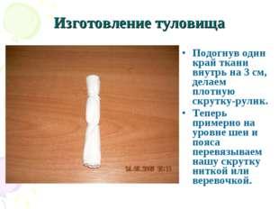 Изготовление туловища Подогнув один край ткани внутрь на 3 см, делаем плотную