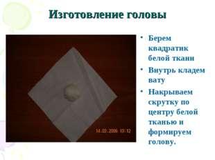 Изготовление головы Берем квадратик белой ткани Внутрь кладем вату Накрываем