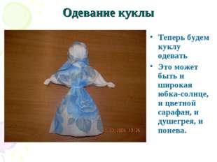 Одевание куклы Теперь будем куклу одевать Это может быть и широкая юбка-солнц