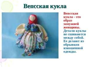 Вепсская кукла Вепсская кукла - это образ замужней женщины. Детали куклы не