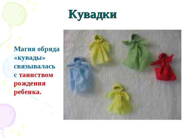 Кувадки Магия обряда «кувады» связывалась с таинством рождения ребенка.