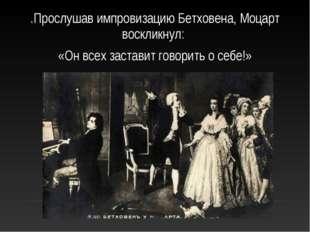 .Прослушав импровизацию Бетховена, Моцарт воскликнул: «Он всех заставит говор