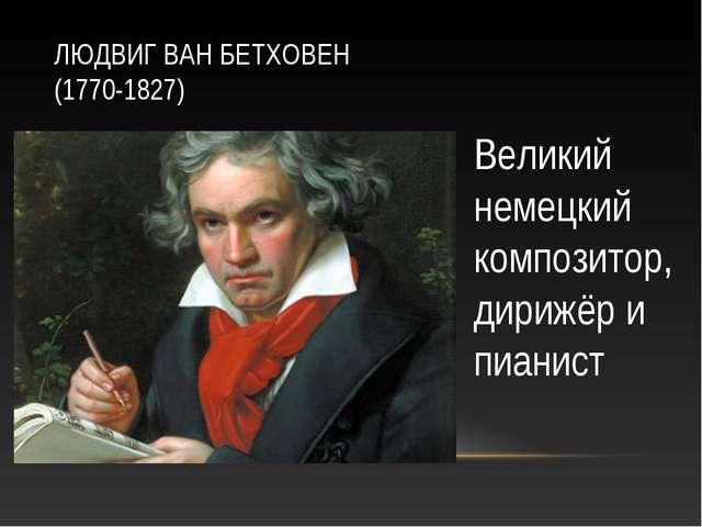 ЛЮДВИГ ВАН БЕТХОВЕН (1770-1827) Великий немецкий композитор, дирижёр и пианист