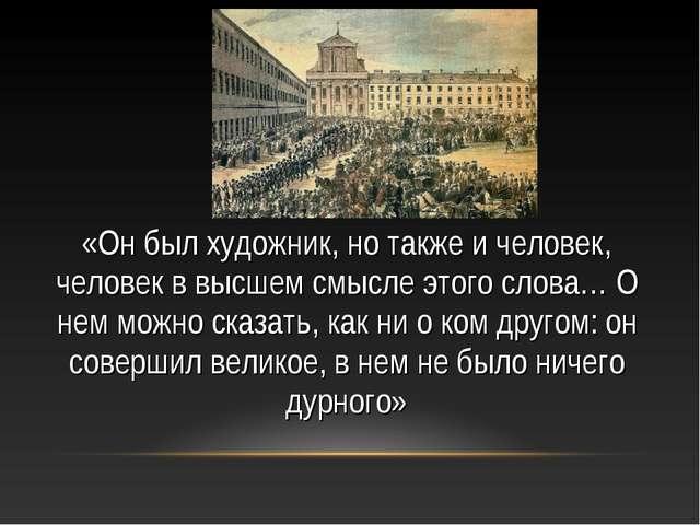 «Он был художник, но также и человек, человек в высшем смысле этого слова… О...