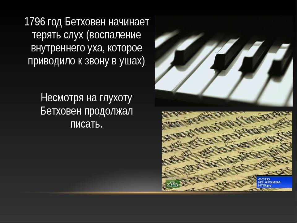 1796 год Бетховен начинает терять слух (воспаление внутреннего уха, которое п...