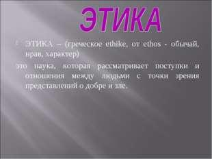 ЭТИКА – (греческое ethike, от ethos - обычай, нрав, характер) это наука, кото