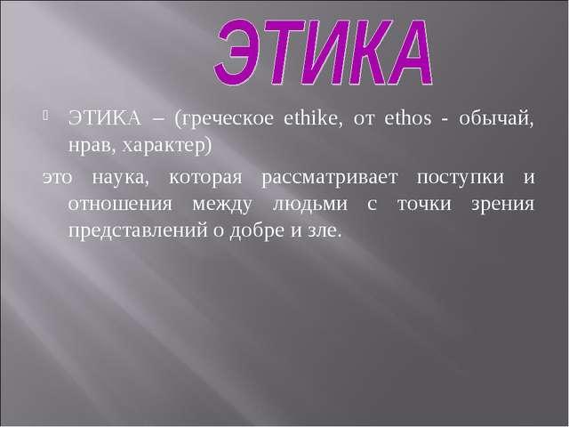 ЭТИКА – (греческое ethike, от ethos - обычай, нрав, характер) это наука, кото...