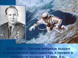 18.03.1965 г. Леонов впервые вышел вкосмическое пространство ипровел в откр