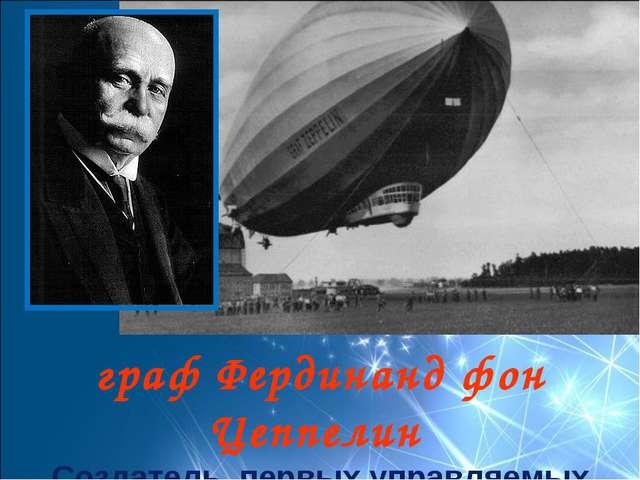 граф Фердинанд фон Цеппелин Создатель первых управляемых летательный аппарато...