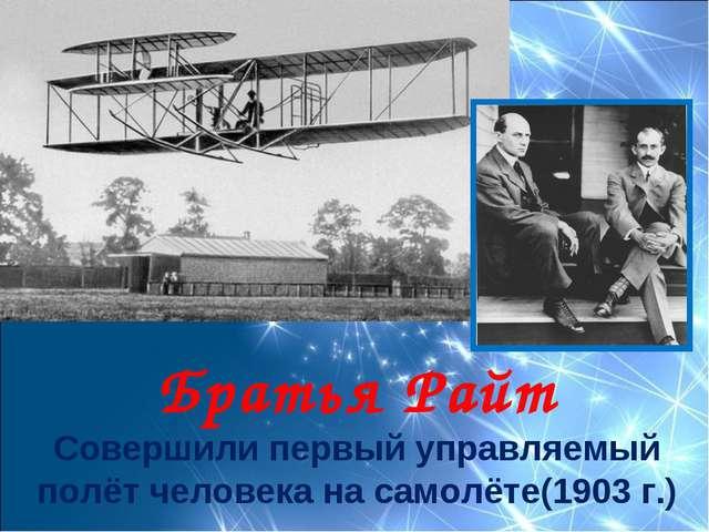 Братья Райт Совершили первый управляемый полёт человека на самолёте(1903 г.)