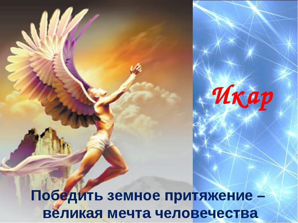 Икар Победить земное притяжение – великая мечта человечества