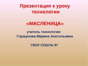 Презентация к уроку технологии «МАСЛЕНИЦА» учитель технологии: Горшунова Мари