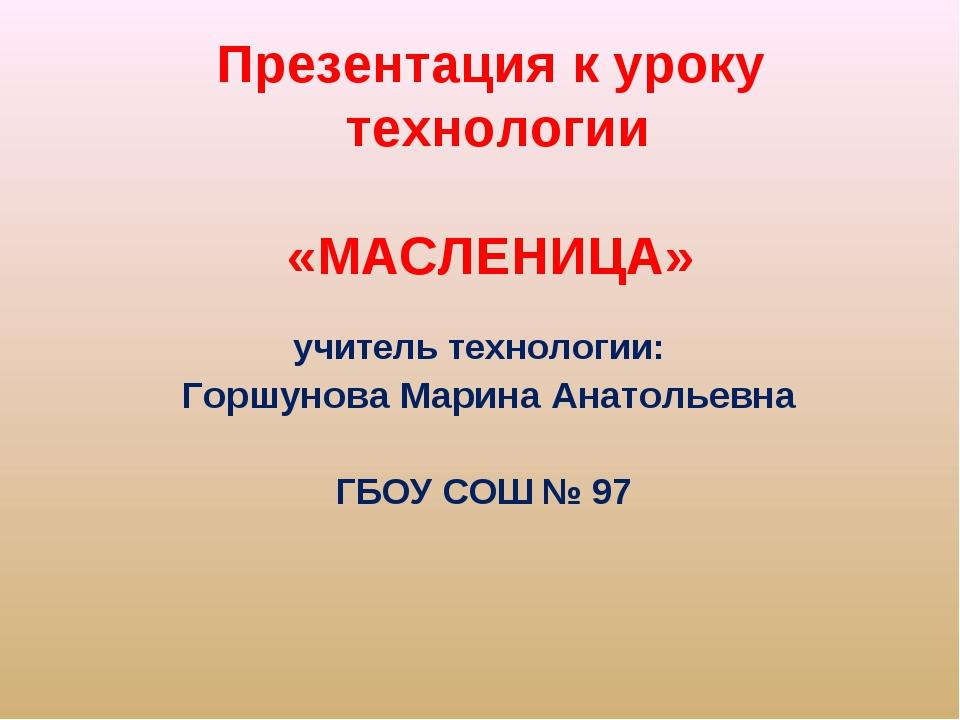 Презентация к уроку технологии «МАСЛЕНИЦА» учитель технологии: Горшунова Мари...