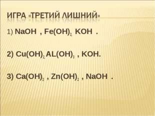 1) NaOH , Fe(OH)2, KOH . 2) Cu(OH)2, AL(OH)3 , KOH. 3) Ca(OH)2 , Zn(OH)2 , Na