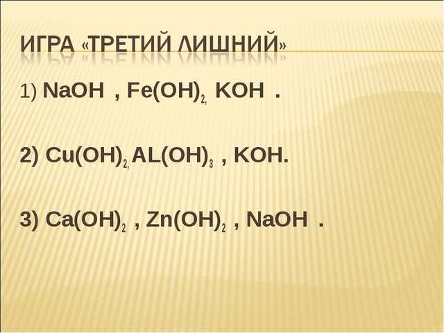 1) NaOH , Fe(OH)2, KOH . 2) Cu(OH)2, AL(OH)3 , KOH. 3) Ca(OH)2 , Zn(OH)2 , Na...