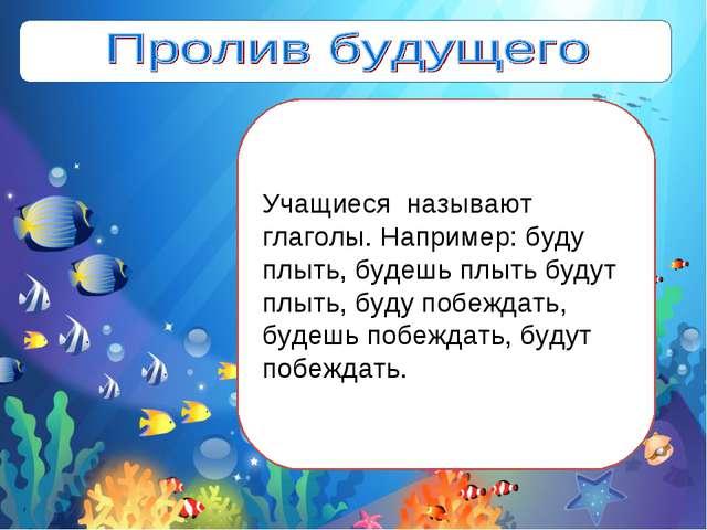 Учащиеся называют глаголы. Например: буду плыть, будешь плыть будут плыть, бу...