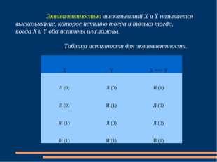 Эквивалентностью высказываний Х и Y называется высказывание, которое истинн