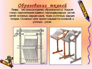 Образование тканей Ткань - текстильное изделие, образованное на ткацком станк