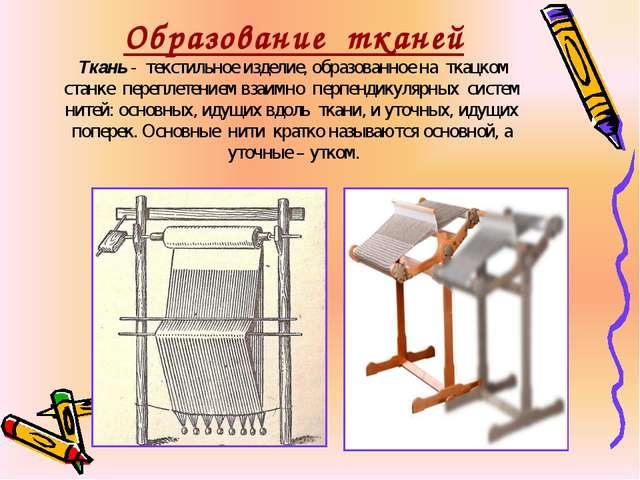 Образование тканей Ткань - текстильное изделие, образованное на ткацком станк...