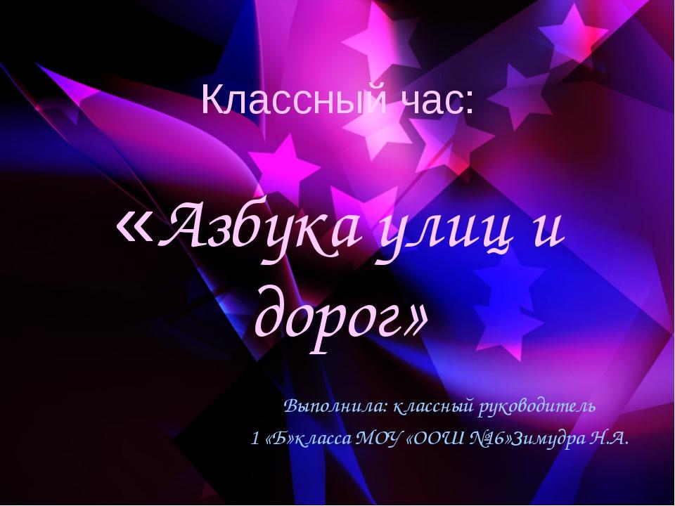Классный час: «Азбука улиц и дорог» Выполнила: классный руководитель 1 «Б»кла...