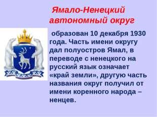 Ямало-Ненецкий автономный округ образован 10 декабря 1930 года. Часть имени