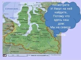 . Вы на карту посмотрите И Ямал на ней найдите, Потому что здесь наш дом: Мы