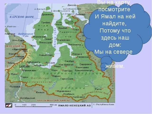 . Вы на карту посмотрите И Ямал на ней найдите, Потому что здесь наш дом: Мы...