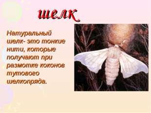 шелк Натуральный шелк- это тонкие нити, которые получают при размотке коконов