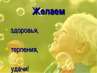Желаем здоровья, терпения, удачи!
