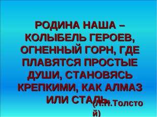(Л.Н.Толстой) РОДИНА НАША – КОЛЫБЕЛЬ ГЕРОЕВ, ОГНЕННЫЙ ГОРН, ГДЕ ПЛАВЯТСЯ ПРОС