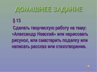 § 13 Сделать творческую работу на тему: «Александр Невский» или нарисовать р