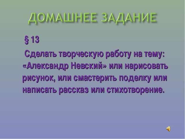 § 13 Сделать творческую работу на тему: «Александр Невский» или нарисовать р...