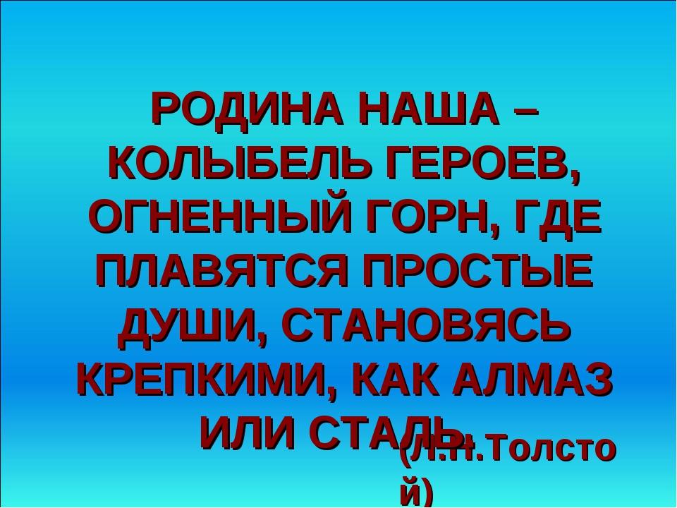 (Л.Н.Толстой) РОДИНА НАША – КОЛЫБЕЛЬ ГЕРОЕВ, ОГНЕННЫЙ ГОРН, ГДЕ ПЛАВЯТСЯ ПРОС...
